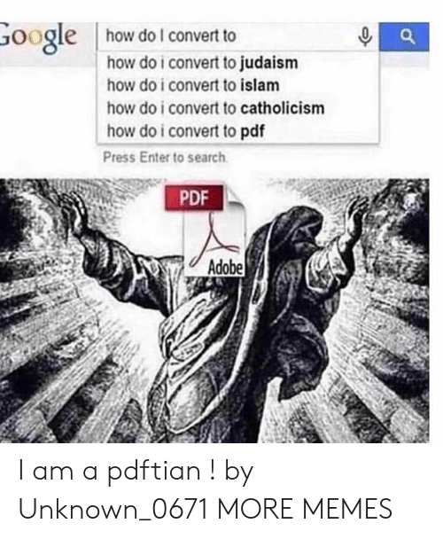 pdf: how do I convert to  Google  how do i convert to judaism  how do i convert to islam  how do i convert to catholicism  how do i convert to pdf  Press Enter to search  PDF  Adobe I am a pdftian ! by Unknown_0671 MORE MEMES
