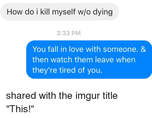 """Im 14 & This Is Deep: How do i kill myself wo dying  3:33 PM  You fall in love with someone. &  then watch them leave when  they're tired of you. shared with the imgur title """"This!"""""""