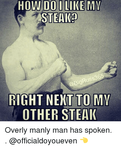 Overly Manly: HOW DO I LIKE MY  STEAK?  RIGHT NEXT TO MY  OTHER STEAK Overly manly man has spoken. . @officialdoyoueven 👈