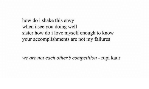 Love, How, and Envy: how do i shake this envy  when i see you doing well  sister how do i love myself enough to know  your accomplishments are not my failures  we are not each other's competition  rupi kaur