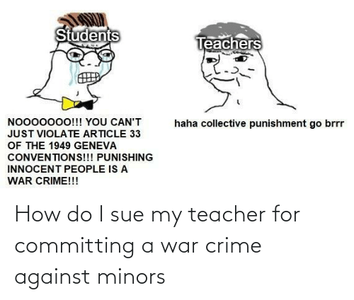 Do I: How do I sue my teacher for committing a war crime against minors