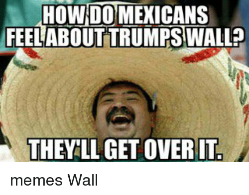how do mexicans feel about trumps wall they llagetoverit memes 13198744 🅱 25 best memes about meme wall meme wall memes