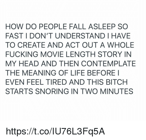 contemplate: HOW DO PEOPLE FALL ASLEEP SO  FAST I DON'T UNDERSTAND HAVE  TO CREATE AND ACT OUT A WHOLE  FUCKING MOVIE LENGTH STORY IN  MY HEAD AND THEN CONTEMPLATE  THE MEANING OF LIFE BEFORE I  EVEN FEEL TIRED AND THIS BITCH  STARTS SNORING IN TWO MINUTES https://t.co/IU76L3Fq5A