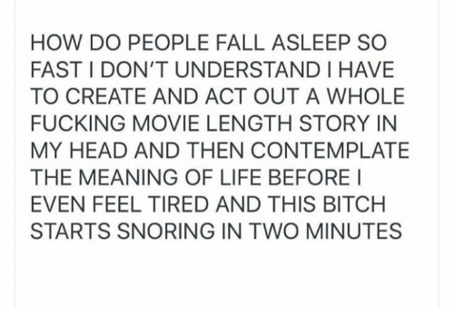 contemplate: HOW DO PEOPLE FALL ASLEEP SO  FAST I DON'T UNDERSTAND I HAVE  TO CREATE AND ACT OUT A WHOLE  FUCKING MOVIE LENGTH STORY IN  MY HEAD AND THEN CONTEMPLATE  THE MEANING OF LIFE BEFORE I  EVEN FEEL TIRED AND THIS BITCH  STARTS SNORING IN TWO MINUTES