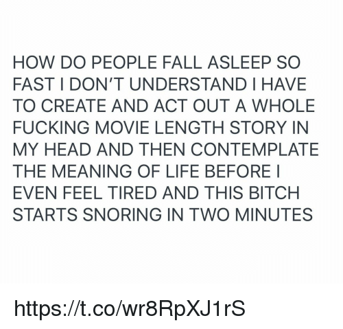 contemplate: HOW DO PEOPLE FALL ASLEEP SO  FAST I DON'T UNDERSTAND I HAVE  TO CREATE AND ACT OUT A WHOLE  FUCKING MOVIE LENGTH STORY IN  MY HEAD AND THEN CONTEMPLATE  THE MEANING OF LIFE BEFOREI  EVEN FEEL TIRED AND THIS BITCH  STARTS SNORING IN TWO MINUTES https://t.co/wr8RpXJ1rS