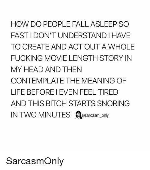 contemplate: HOW DO PEOPLE FALL ASLEEP SO  FAST I DON'T UNDERSTAND I HAVE  TO CREATE AND ACT OUT A WHOLE  FUCKING MOVIE LENGTH STORY IN  MY HEAD AND THEN  CONTEMPLATE THE MEANING OF  LIFE BEFORE I EVEN FEEL TIRED  AND THIS BITCH STARTS SNORING  @sarcasm onl SarcasmOnly