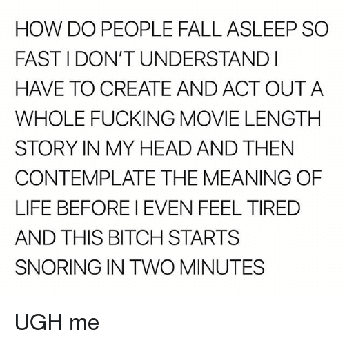 contemplate: HOW DO PEOPLE FALL ASLEEP SO  FAST I DON'T UNDERSTANDI  HAVE TO CREATE AND ACT OUTA  WHOLE FUCKING MOVIE LENGTH  STORY IN MY HEAD AND THEN  CONTEMPLATE THE MEANING OF  LIFE BEFORE I EVEN FEEL TIRED  AND THIS BITCH STARTS  SNORING IN TWO MINUTES UGH me