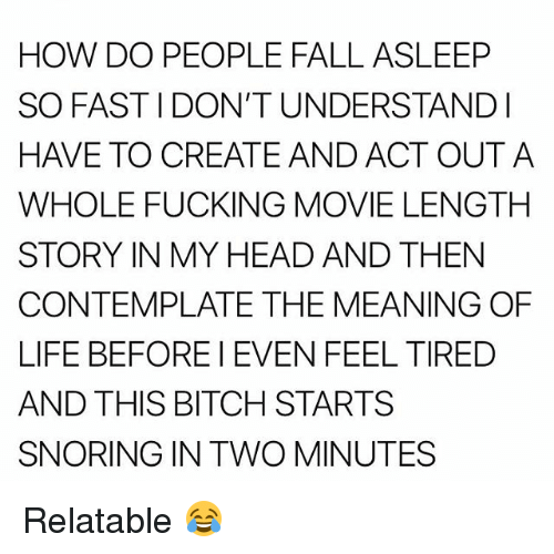 contemplate: HOW DO PEOPLE FALL ASLEEP  SO FAST I DON'T UNDERSTANDl  HAVE TO CREATE AND ACT OUTA  WHOLE FUCKING MOVIE LENGTH  STORY IN MY HEAD AND THEN  CONTEMPLATE THE MEANING OF  LIFE BEFORE I EVEN FEEL TIRED  AND THIS BITCH STARTS  SNORING IN TWO MINUTES Relatable 😂