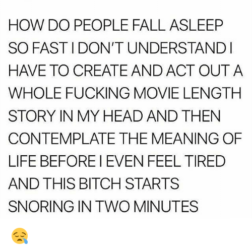 contemplate: HOW DO PEOPLE FALL ASLEEP  SO FASTIDON'T UNDERSTANDI  HAVE TO CREATEAND ACT OUTA  WHOLE FUCKING MOVIE LENGTH  STORY IN MY HEAD AND THEN  CONTEMPLATE THE MEANING OF  LIFE BEFOREI EVEN FEEL TIRED  AND THIS BITCH STARTS  SNORING IN TWO MINUTES 😪