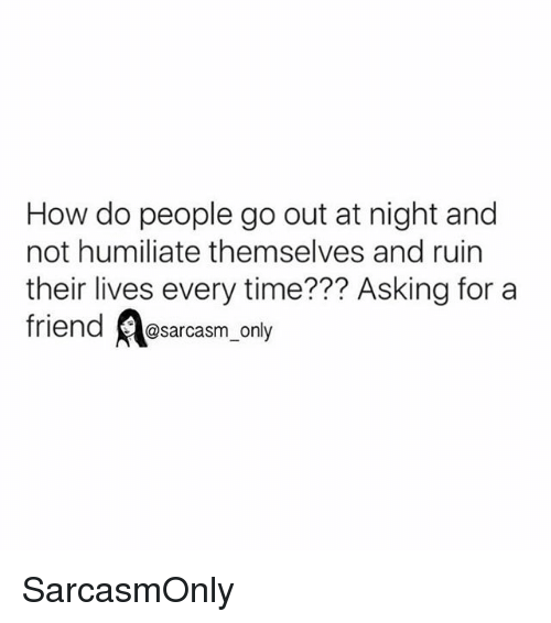 humiliate: How do people go out at night and  not humiliate themselves and ruin  their lives every time??? Asking for a  friend @sarcasm_only SarcasmOnly