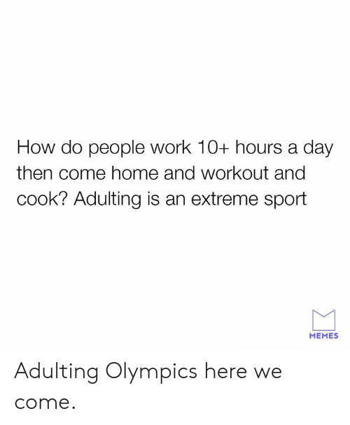 Dank, Memes, and Work: How do people work 10+ hours a day  then come home and workout and  cook? Adulting is an extreme sport  MEMES Adulting Olympics here we come.