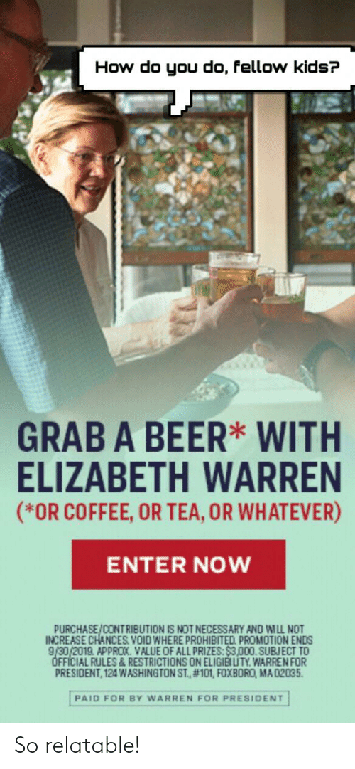 Beer, Elizabeth Warren, and Coffee: How do you do, fellow kids?  GRAB A BEER WITH  ELIZABETH WARREN  (*OR COFFEE, OR TEA, OR WHATEVER)  ENTER NOW  PURCHASE/CONTRIBUTION IS NOT NECESSARY AND WILL NOT  INCREASE CHANCES.VOID WHERE PROHIBITED PROMOTION ENDS  9/30/2019. APPROK. VALUE OF ALL PRIZES:$3,000.SUBJECT TO  OFFICIAL RULES & RESTRICTIONS ON ELIGIBUITY. WARRE NFOR  PRESIDENT, 124WASHINGTON ST., #101, FOXBORO, MA 02035  PAID FOR BY WARREN FOR PRESIDENT So relatable!
