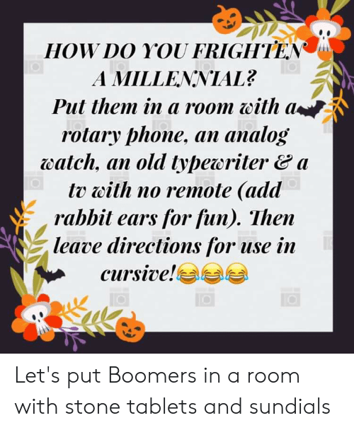 rotary phone: HOW DO YOU FRIGHTEN  A MILLENNIAL?  Put them in a room with a  rotary phone, an analog  watch, an old typeoritera  tv with no remote (add  rabbit ears for fun). Then  leave directions for use in  cursive! Let's put Boomers in a room with stone tablets and sundials