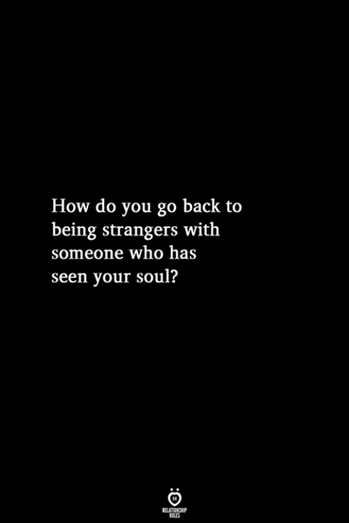 Back, How, and Who: How do you go back to  being strangers with  someone who has  seen your soul?  RELATIONSHIP  LES