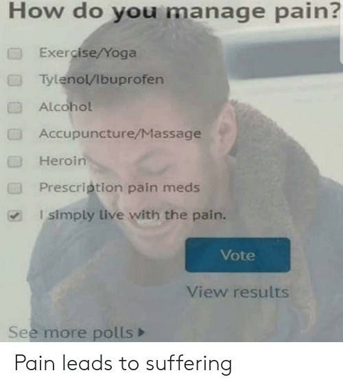 Heroin, Massage, and Alcohol: How do you manage pain?  Exercise/Yoga  Tylenol/Ibuprofen  Alcohol  Accupuncture/Massage  Heroin  Prescription pain meds  I simply live with the pain.  Vote  View results  See more polls Pain leads to suffering