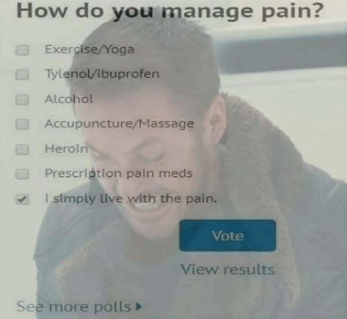 meds: How do you manage pain?  Exercise/Yoga  Tylenol/lbuprofen  Alcohol  Accupuncture/Massage  Heroin  Prescription pain meds  l simply live with the pain.  Vote  View results  See more polls>