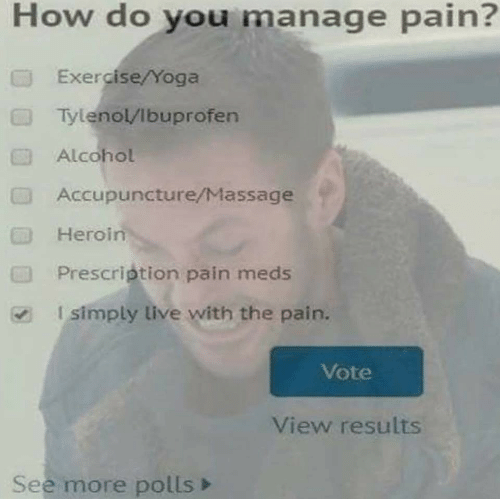 Massage: How do you manage pain?  Exercise/Yoga  TylenolVibuprofen  Alcohol  Accupuncture/Massage  Heroin  Prescription pain meds  Isimply live with the pain.  CTI  Vote  View results  See more polls>