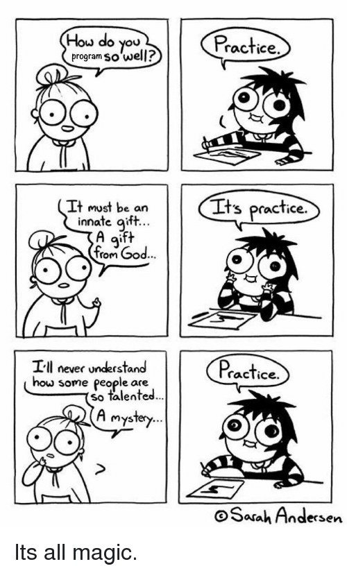 Magic, Never, and How: How do you  program so well?  Practice  It must be an  Its practice  ate gift  A aift  inn  9'  rom  e84  Ill never understand  racTice.  how  some people are  so talented  ...  Mysfery...  oSarah Andersen Its all magic.
