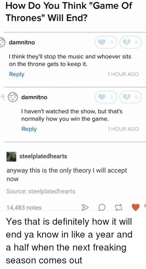 "acception: How Do You Think ""Game Of  Thrones"" Will End?  damnitno  I think they'll stop the music and whoever sits  on the throne gets to keep it.  Reply  1 HOUR AGO  damnitno  0  I haven't watched the show, but that's  normally how you win the game.  Reply  1 HOUR AGO  steelplatedhearts  anyway this is the only theory I will accept  now  Source: steelplatedhearts  14,483 notes Yes that is definitely how it will end ya know in like a year and a half when the next freaking season comes out"