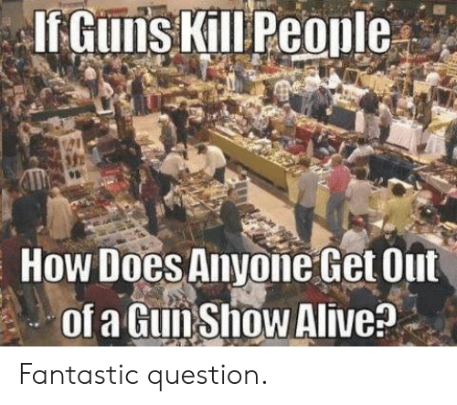 Alive, Memes, and 🤖: How Does Anyone Get Out  of a GunShow Alive? Fantastic question.