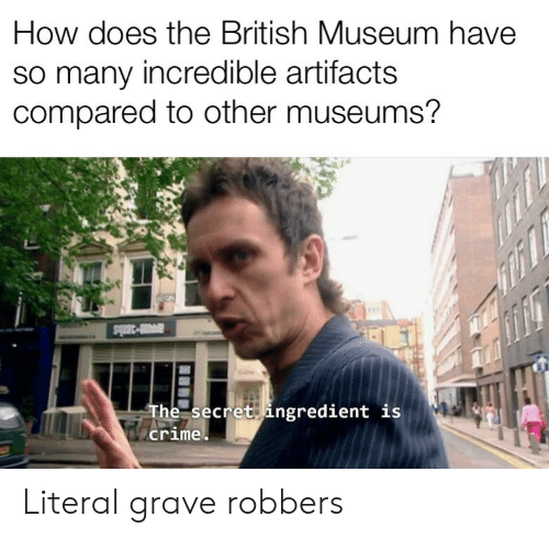 Crime, British, and How: How does the British Museum have  so many incredible artifacts  compared to other museums?  a3ls  The secret ingredient is  crime Literal grave robbers