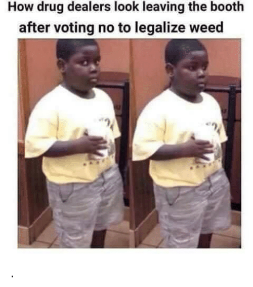 Weed, Drug, and How: How drug dealers look leaving the booth  after voting no to legalize weed .