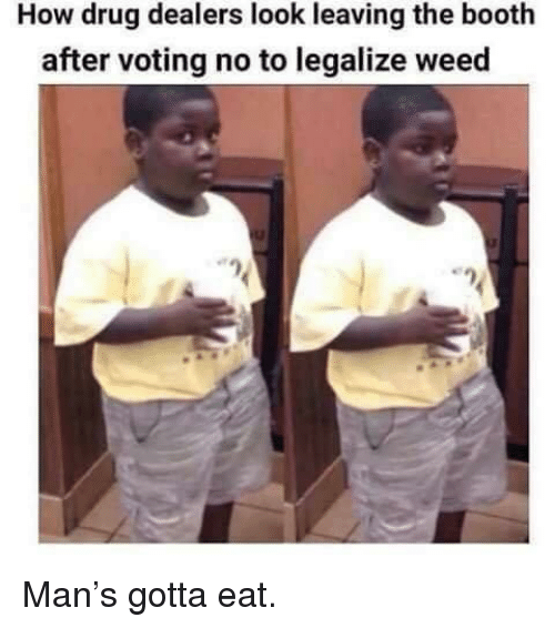 Weed, Drug, and How: How drug dealers look leaving the booth  after voting no to legalize weed Man's gotta eat.