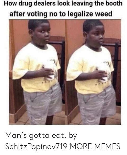 Dank, Memes, and Target: How drug dealers look leaving the booth  after voting no to legalize weed Man's gotta eat. by SchitzPopinov719 MORE MEMES