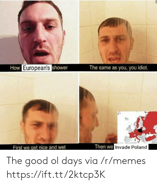 good ol days: How European'sshower  The same as you, you idiot.  Then we Invade Poland  First we get nice and wet The good ol days via /r/memes https://ift.tt/2ktcp3K