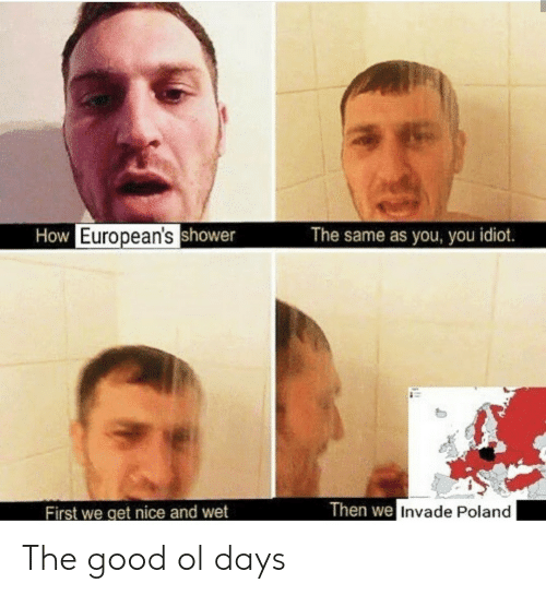 the good ol days: How European'sshower  The same as you, you idiot.  Then we Invade Poland  First we get nice and wet The good ol days