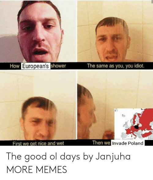the good ol days: How European'sshower  The same as you, you idiot.  Then we Invade Poland  First we get nice and wet The good ol days by Janjuha MORE MEMES
