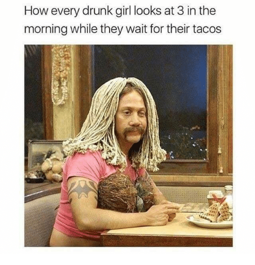 Drunk, Memes, and Girl: How every drunk girl looks at 3 in the  morning while they wait for their tacos  ar