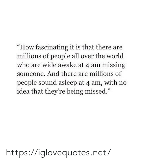 """World, How, and Idea: """"How fascinating it is that there are  millions of people all over the world  who are wide awake at 4 am missing  someone. And there are millions of  people sound asleep at 4 am, with no  idea that they're being missed."""" https://iglovequotes.net/"""