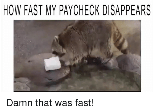 That Was Fast: HOW FAST MY PAYCHECK DISAPPEARS Damn that was fast!
