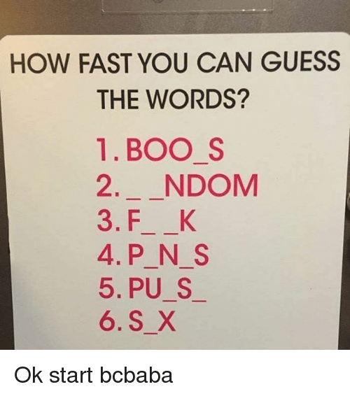 fastly: HOW FAST YOU CAN GUESS  THE WORDS?  1.BOO S  2. NDOM  3. F K  4.P N S  5. PU S  6. S X Ok start bcbaba