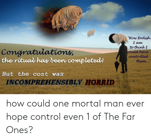 "Congratulations: ""How foolish  I am  to think I  Congratulations,  the ritual has been completed!  could have  controlled  them...""  But the cost was  INCOMPREHENSIBLY HORRID how could one mortal man ever hope control even 1 of The Far Ones?"