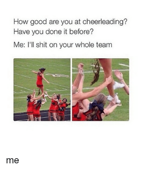 You Done It: How good are you at cheerleading?  Have you done it before?  Me: I'll shit on your whole team me