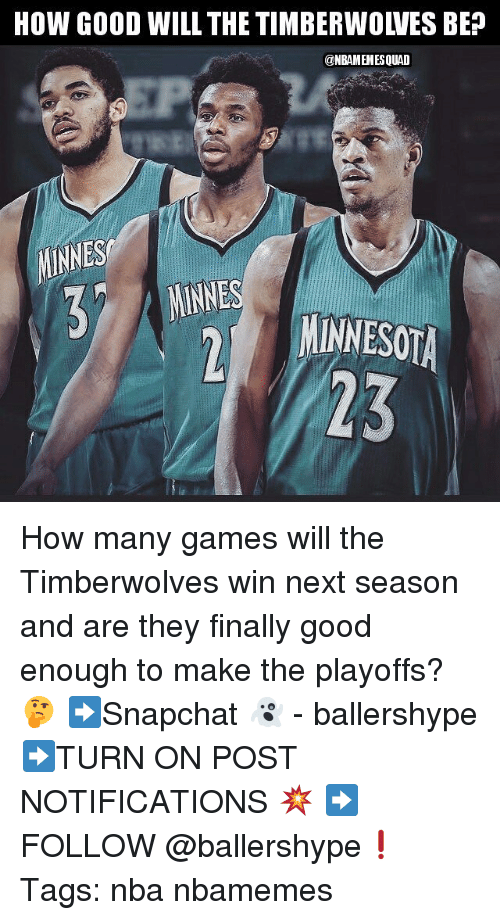 Nba, Games, and Good: HOW GOOD WILL THE TIMBERWOLVES BEP  @NBAMEMESQUAD  MINNES  EOA  23 How many games will the Timberwolves win next season and are they finally good enough to make the playoffs? 🤔 ➡Snapchat 👻 - ballershype ➡TURN ON POST NOTIFICATIONS 💥 ➡ FOLLOW @ballershype❗ Tags: nba nbamemes
