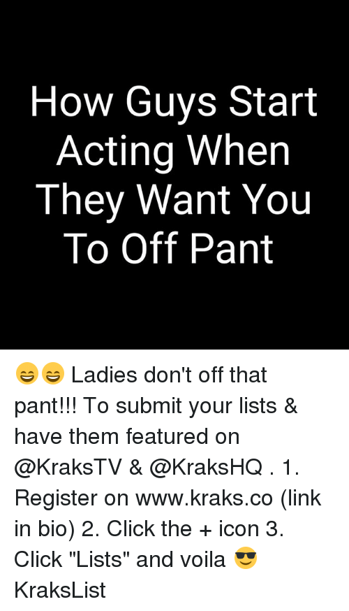 "Click, Memes, and Link: How Guys Start  Acting When  They Want You  To Off Pant 😄😄 Ladies don't off that pant!!! To submit your lists & have them featured on @KraksTV & @KraksHQ . 1. Register on www.kraks.co (link in bio) 2. Click the + icon 3. Click ""Lists"" and voila 😎 KraksList"