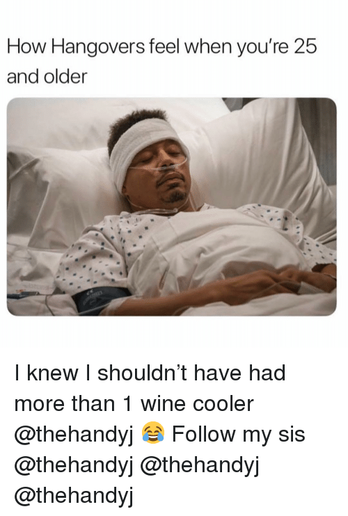 Funny, Wine, and How: How Hangovers feel when you're 25  and older I knew I shouldn't have had more than 1 wine cooler @thehandyj 😂 Follow my sis @thehandyj @thehandyj @thehandyj
