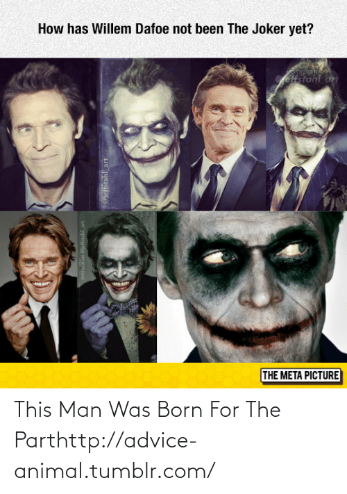 Not Been: How has Willem Dafoe not been The Joker yet?  Geffstahl ar  THE META PICTURE  INTAURAM etstahl art  @jeffstahl_art This Man Was Born For The Parthttp://advice-animal.tumblr.com/