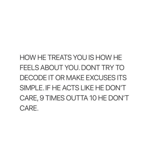 Outta, How, and Simple: HOW HE TREATS YOU IS HOW HE  FEELS ABOUT YOU. DONT TRY TO  DECODE IT OR MAKE EXCUSES ITS  SIMPLE. IF HE ACTS LIKE HE DON'T  CARE, 9 TIMES OUTTA 10 HE DON'T  CARE.