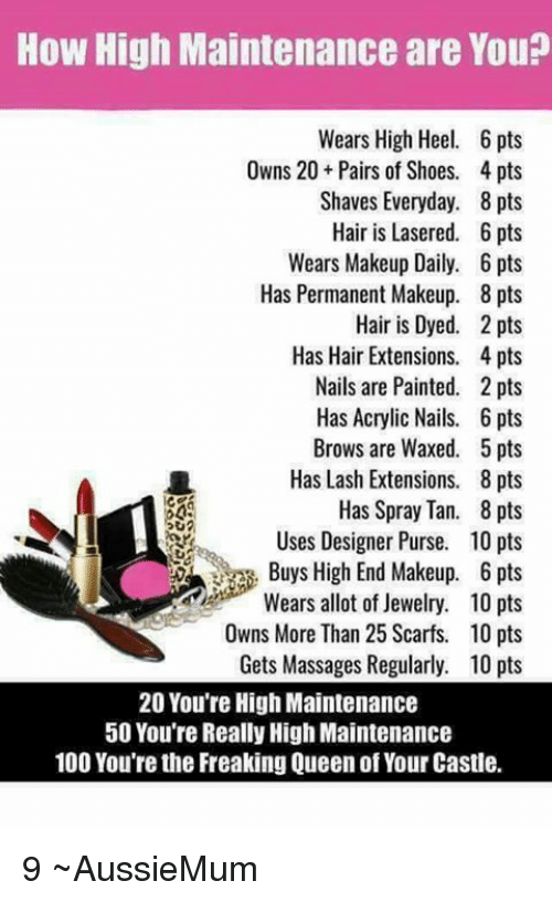 Anaconda, How High, and Makeup: How High Maintenance are You?  Wears High Heel. 6 pts  Owns 20 Pairs of Shoes. 4 pts  Shaves Everyday. 8 pts  Hair is Lasered. 6 pts  Wears Makeup Daily. 6 pts  Has Permanent Makeup. 8 pts  Hair is Dyed. 2 pts  Has Hair Extensions. 4 pts  Nails are Painted. 2 pts  Has Acrylic Nails. 6 pts  Brows are Waxed. 5 pts  Has Lash Extensions. 8 pts  Has Spray Tan. 8 pts  Uses Designer Purse. 10 pts  Buys High End Makeup. 6 pts  Wears allot of Jewelry. 10 pts  Owns More Than 25 Scarfs. 10 pts  Gets Massages Regularly. 10 pts  っU  20 You're High Maintenance  50 You're Really High Maintenance  100 You're the Freaking Queen of Your Castle. 9 ~AussieMum
