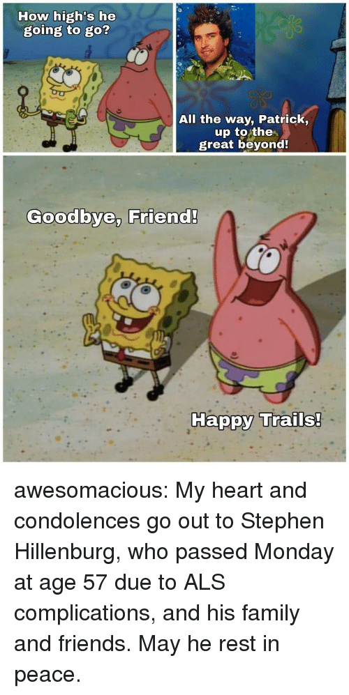 Family, Friends, and Stephen: How high's he  going to go?  All the way, Patrick,  up to the  great beyond  Goodbye, Friend!  Ha awesomacious:  My heart and condolences go out to Stephen Hillenburg, who passed Monday at age 57 due to ALS complications, and his family and friends. May he rest in peace.