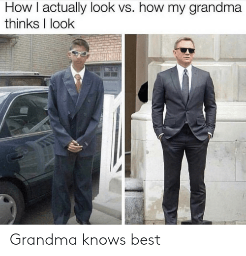 Grandma, Best, and How: How I actually look vs. how my grandma  thinks I look Grandma knows best