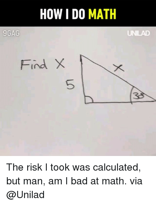 But Man Am I Bad At Math: HOW I DO MATH  9GAG  Find X  5  38 The risk I took was calculated, but man, am I bad at math. via @Unilad