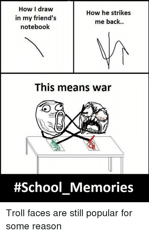 troll faces: How I draw  in my friend's  notebook  How he strikes  me back..  This means war  #School Memories