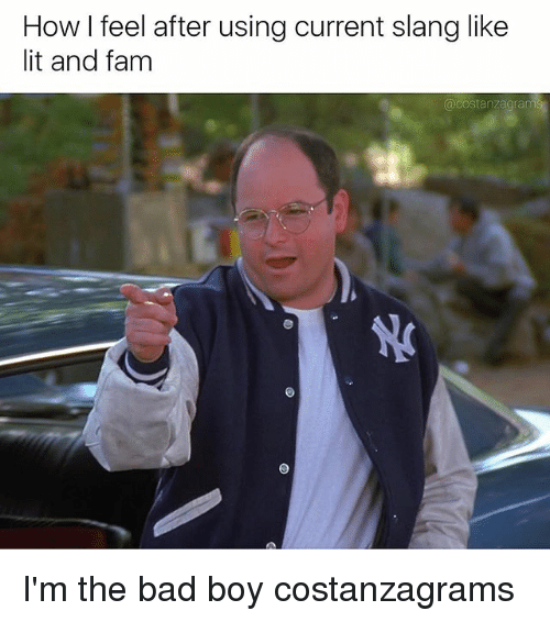 Slanging: How I feel after using current slang like  lit and fam  acostanzagrams I'm the bad boy costanzagrams