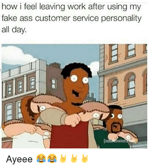How I Feel Leaving Work After Using My Fake Ass Customer
