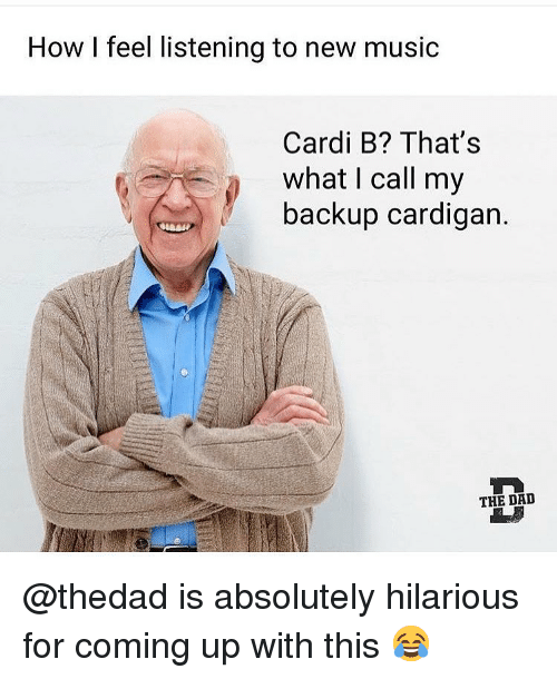 Dad, Funny, and Music: How I feel listening to new music  Cardi B? That's  what I call my  backup cardigan.  THE DAD @thedad is absolutely hilarious for coming up with this 😂